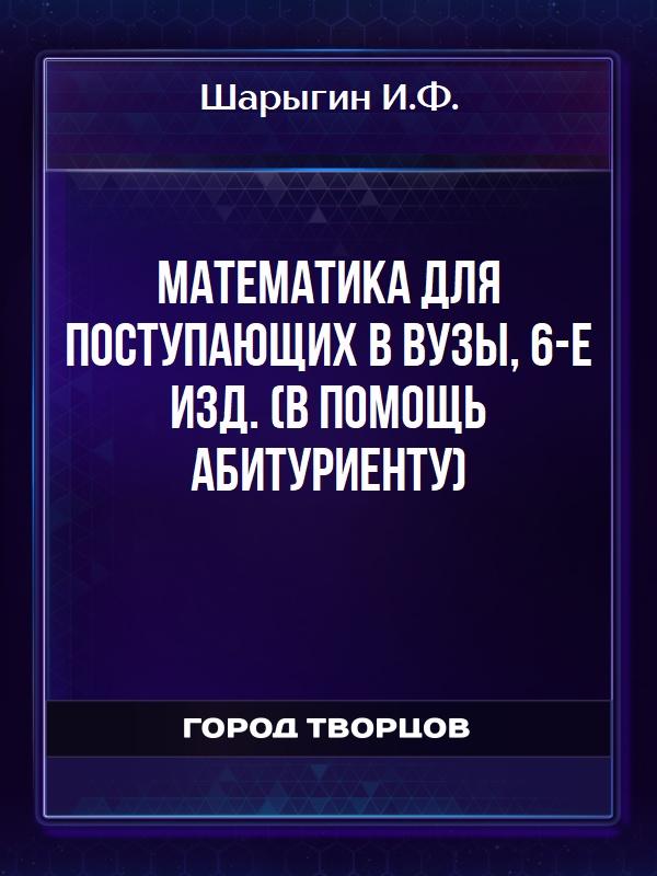 Математика для поступающих в вузы, 6-е изд. (В помощь абитуриенту) - Шарыгин И.Ф.