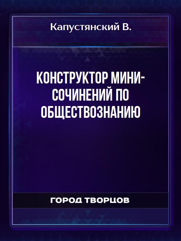 Конструктор мини-сочинений по обществознанию - Капустянский В.