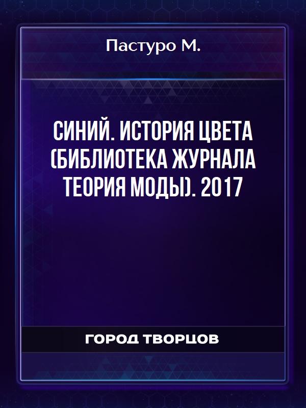 Синий. История цвета (Библиотека журнала Теория моды). 2017 - Пастуро М.