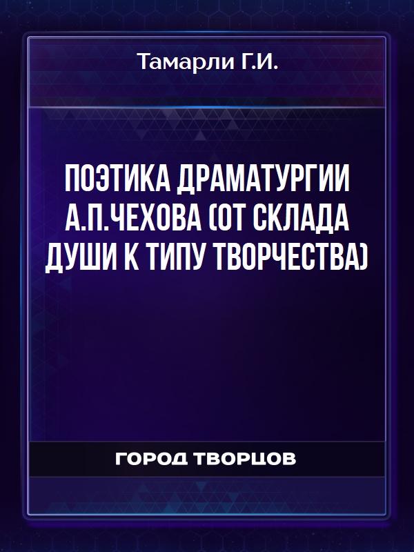 Поэтика драматургии А.П.Чехова (от склада души к типу творчества) - Тамарли Г.И.