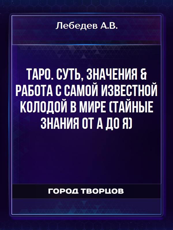 ТАРО. Суть, значения -работа с самой известной колодой в мире (Тайные знания от А до Я) - Лебедев А.В.