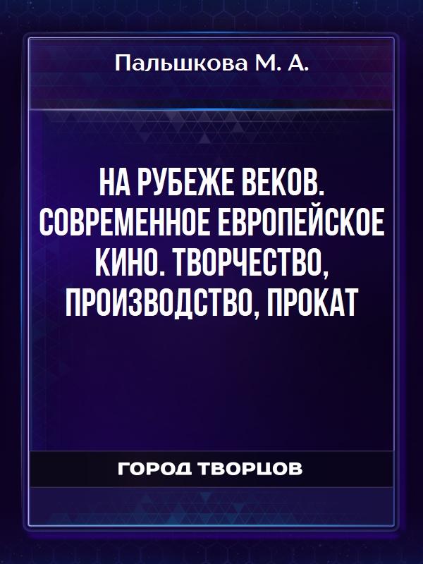 На рубеже веков. Современное европейское кино. Творчество, производство, прокат - Пальшкова М. А.