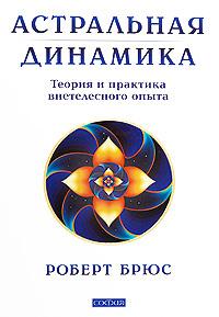 Астральная динамика Теория и практика внетелесного опыта - Брюс Роберт