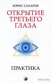 Открытие третьего глаза - Сахаров Борис