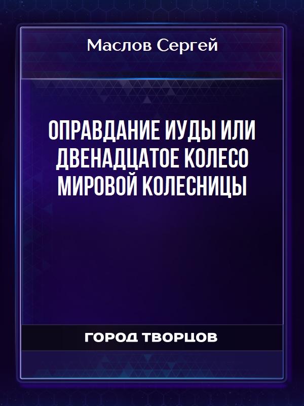 Оправдание Иуды или Двенадцатое колесо мировой колесницы - Маслов Сергей