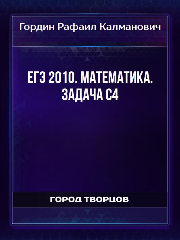 ЕГЭ 2010. Математика. Задача С4 - Гордин Рафаил Калманович