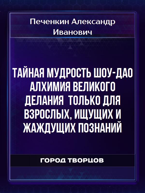 Тайная Мудрость Шоу-Дао алхимия великого делания только для взрослых, ищущих и жаждущих познаний - Печенкин Александр Иванович